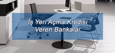 İş Yeri Açma Kredisi Veren Bankalar